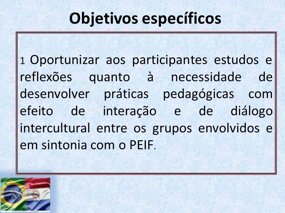 Objetivos específicos 1 Oportunizar aos participantes estudos e reflexões quanto à necessidade de desenvolver práticas pedagógicas com efeito de interação e de diálogo intercultural entre os grupos envolvidos e em sintonia com o PEIF..