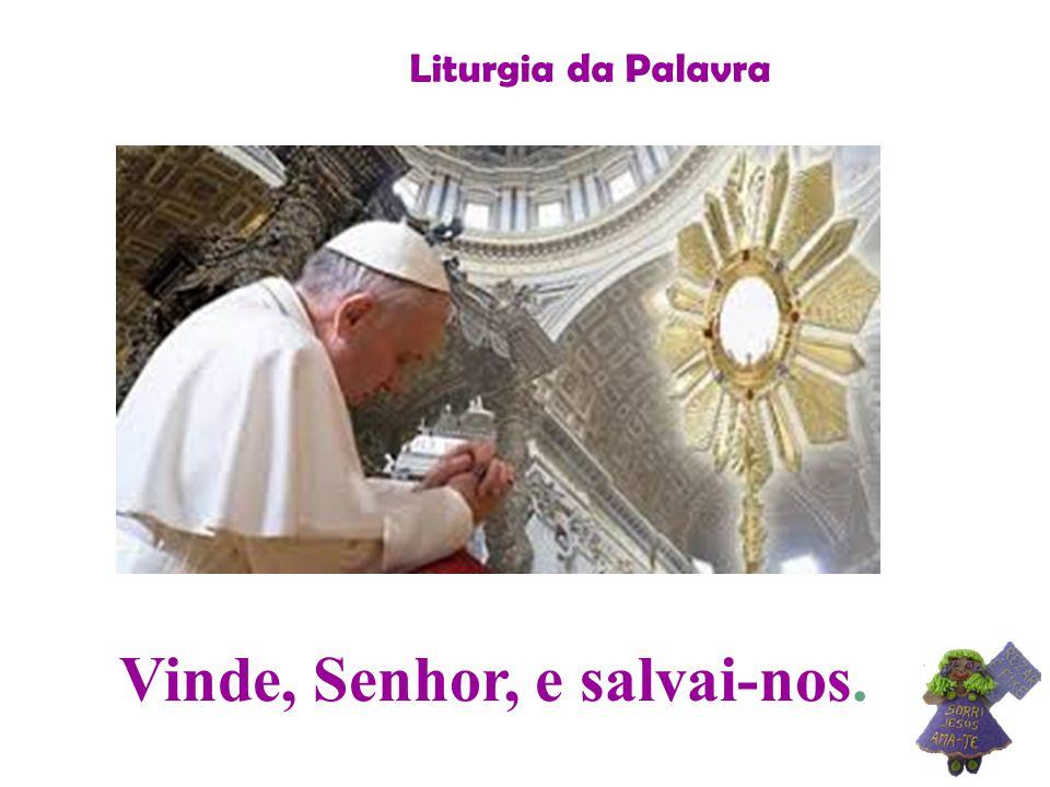 Liturgia da Palavra Vinde, Senhor, e salvai-nos.