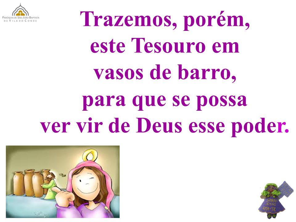 Trazemos, porém, este Tesouro em vasos de barro, para que se possa ver vir de Deus esse poder.