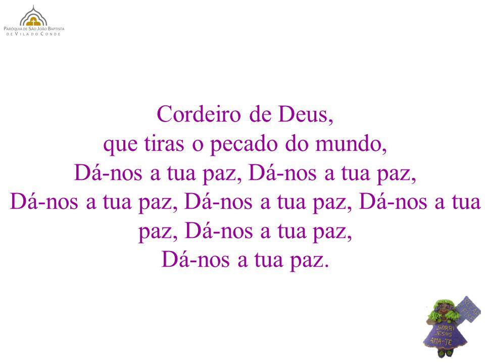 Cordeiro de Deus, que tiras o pecado do mundo, Dá-nos a tua paz, Dá-nos a tua paz, Dá-nos a tua paz, Dá-nos a tua paz.