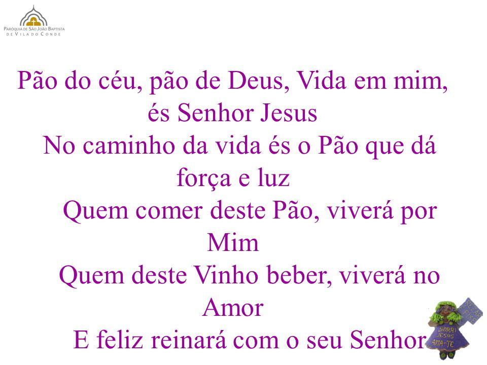 Pão do céu, pão de Deus, Vida em mim, és Senhor Jesus No caminho da vida és o Pão que dá força e luz Quem comer deste Pão, viverá por Mim Quem deste V