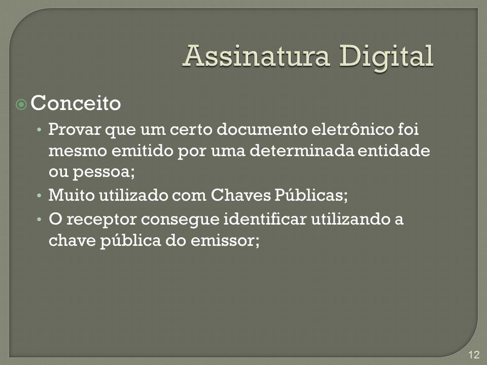 Assinatura Digital  Conceito Provar que um certo documento eletrônico foi mesmo emitido por uma determinada entidade ou pessoa; Muito utilizado com Chaves Públicas; O receptor consegue identificar utilizando a chave pública do emissor; 12
