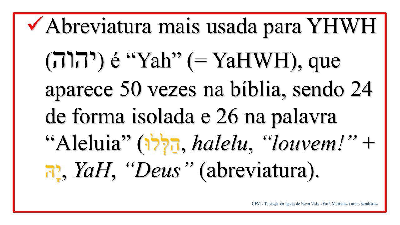 """CFM - Teologia da Igreja de Nova Vida - Prof. Martinho Lutero Semblano Abreviatura mais usada para YHWH ( יהוה ) é """"Yah"""" (= YaHWH), que aparece 50 vez"""