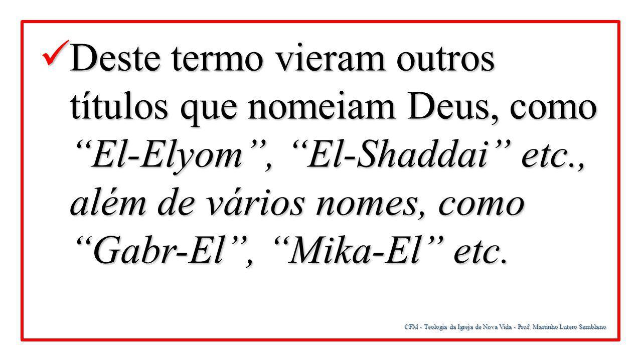 "CFM - Teologia da Igreja de Nova Vida - Prof. Martinho Lutero Semblano Deste termo vieram outros títulos que nomeiam Deus, como ""El-Elyom"", ""El-Shadda"