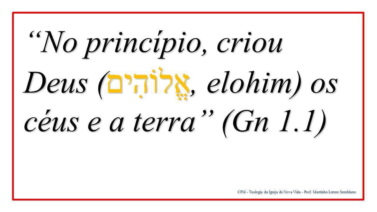 """CFM - Teologia da Igreja de Nova Vida - Prof. Martinho Lutero Semblano """"No princípio, criou Deus ( אֱלוֹהִים, elohim) os céus e a terra"""" (Gn 1.1)"""