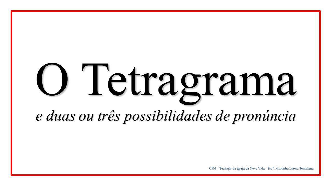 CFM - Teologia da Igreja de Nova Vida - Prof. Martinho Lutero Semblano O Tetragrama e duas ou três possibilidades de pronúncia