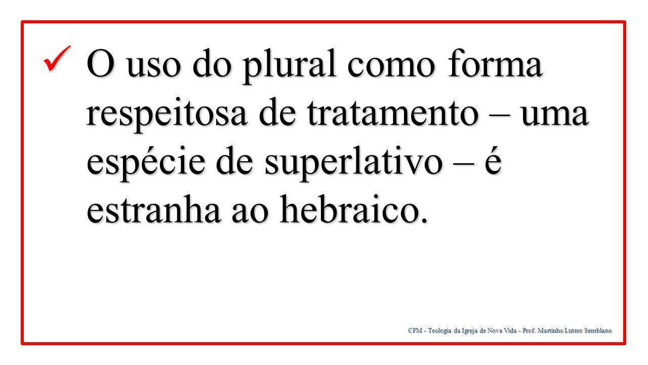 CFM - Teologia da Igreja de Nova Vida - Prof. Martinho Lutero Semblano O uso do plural como forma respeitosa de tratamento – uma espécie de superlativ