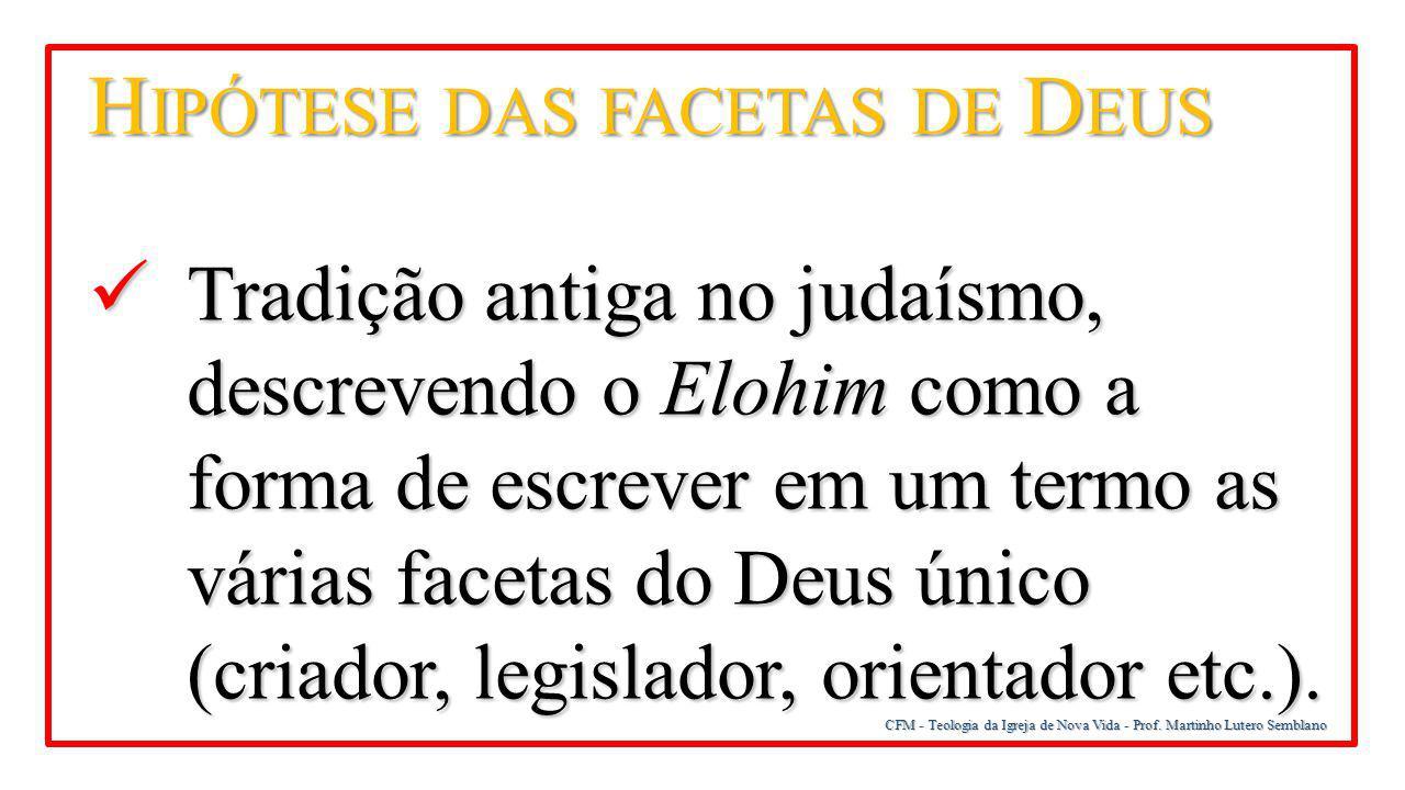 CFM - Teologia da Igreja de Nova Vida - Prof. Martinho Lutero Semblano H IPÓTESE DAS FACETAS DE D EUS Tradição antiga no judaísmo, descrevendo o Elohi