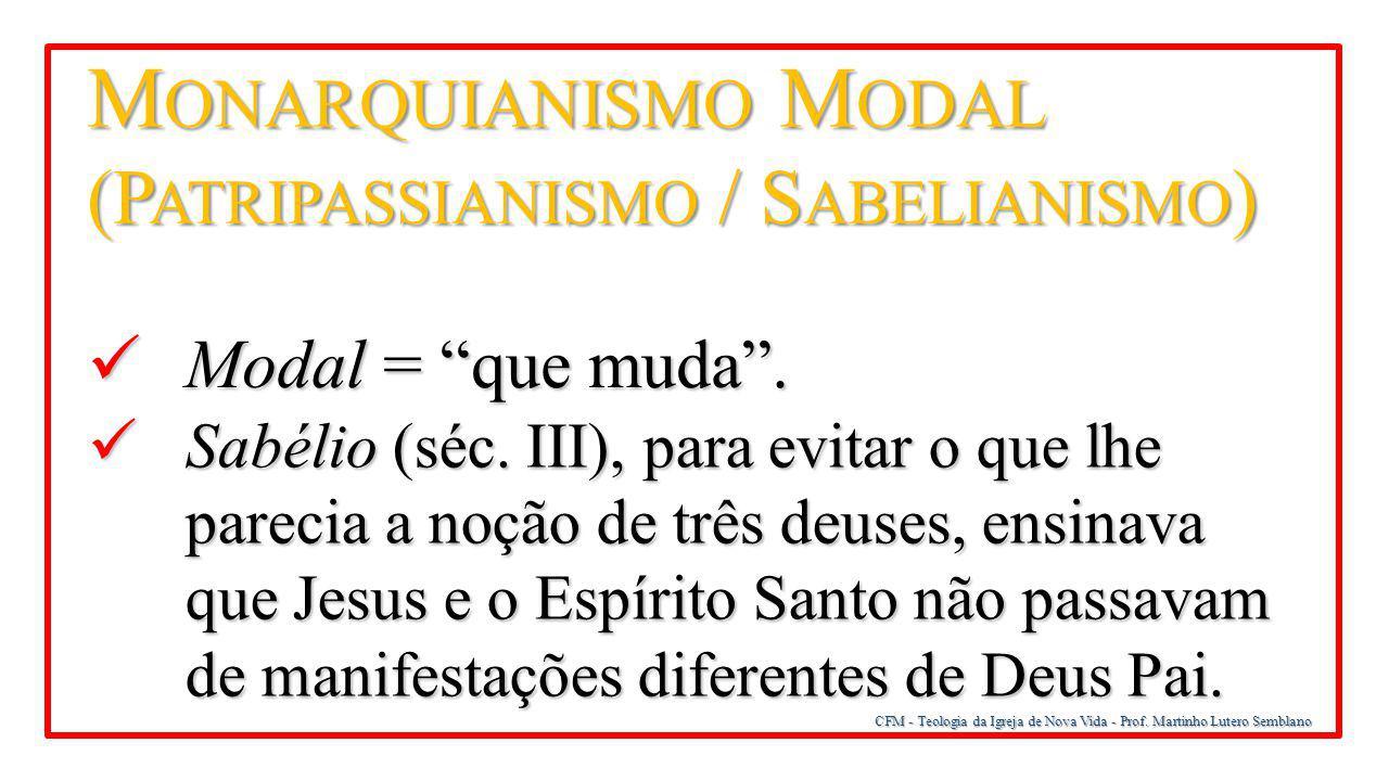 """CFM - Teologia da Igreja de Nova Vida - Prof. Martinho Lutero Semblano M ONARQUIANISMO M ODAL (P ATRIPASSIANISMO / S ABELIANISMO ) Modal = """"que muda""""."""