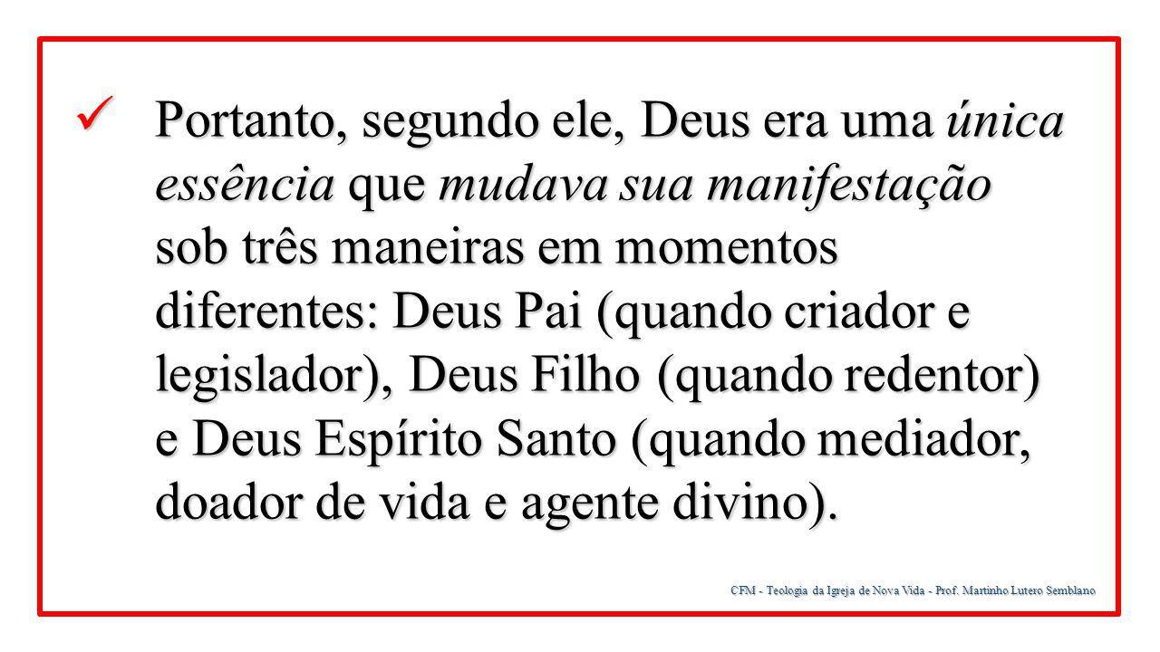 CFM - Teologia da Igreja de Nova Vida - Prof. Martinho Lutero Semblano Portanto, segundo ele, Deus era uma única essência que mudava sua manifestação