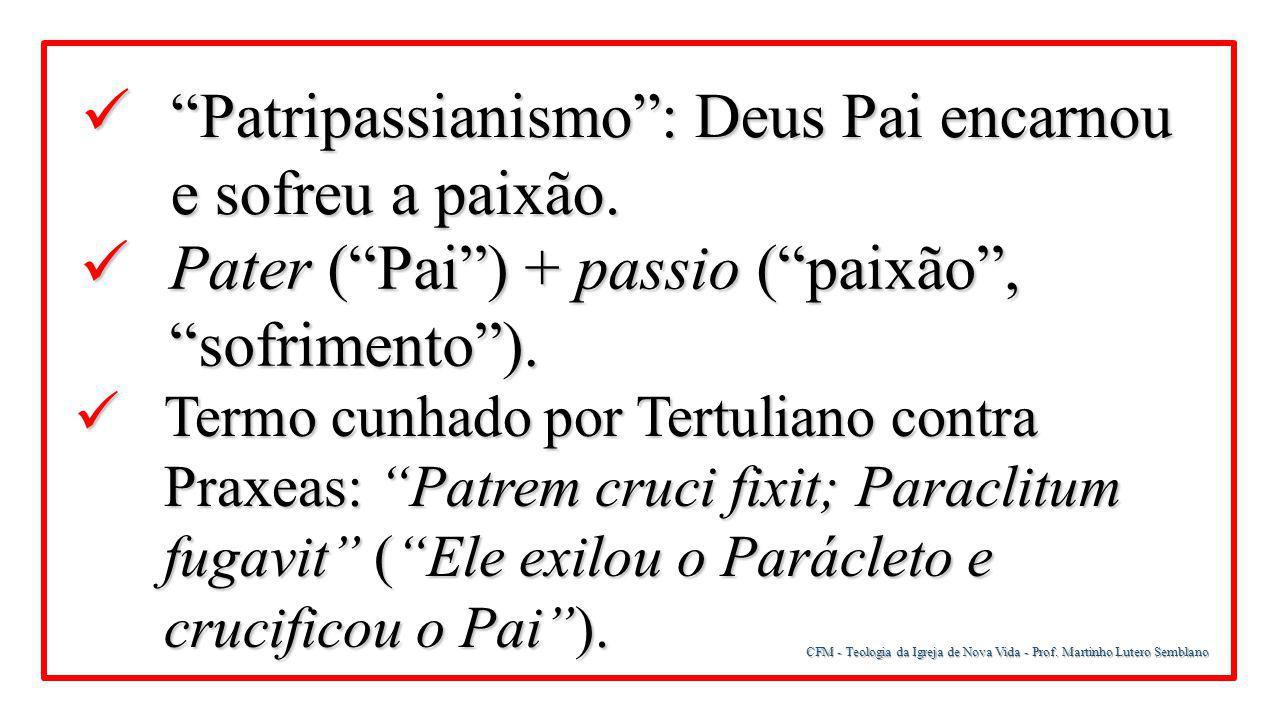 """CFM - Teologia da Igreja de Nova Vida - Prof. Martinho Lutero Semblano """"Patripassianismo"""": Deus Pai encarnou e sofreu a paixão. """"Patripassianismo"""": De"""