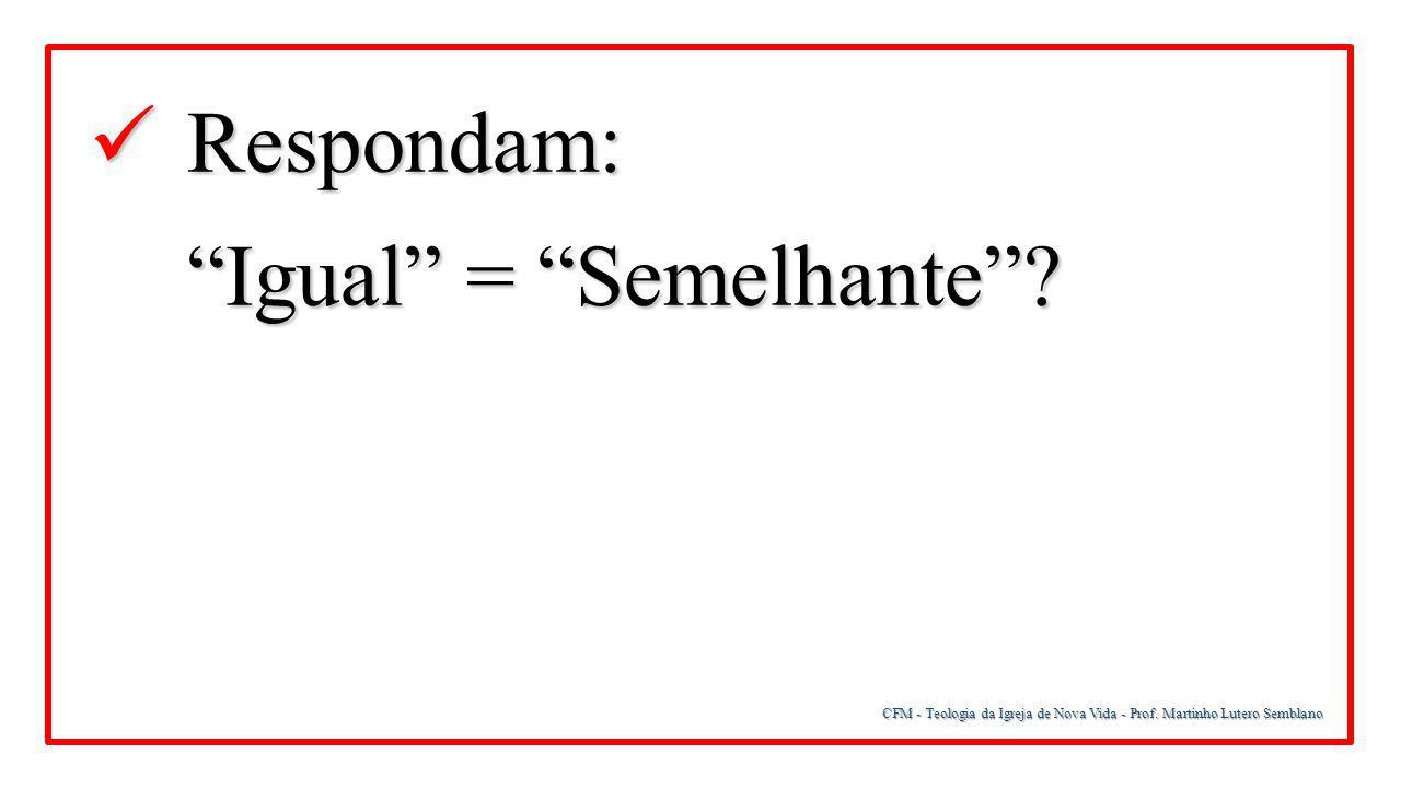 """CFM - Teologia da Igreja de Nova Vida - Prof. Martinho Lutero Semblano Respondam: Respondam: """"Igual"""" = """"Semelhante""""?"""