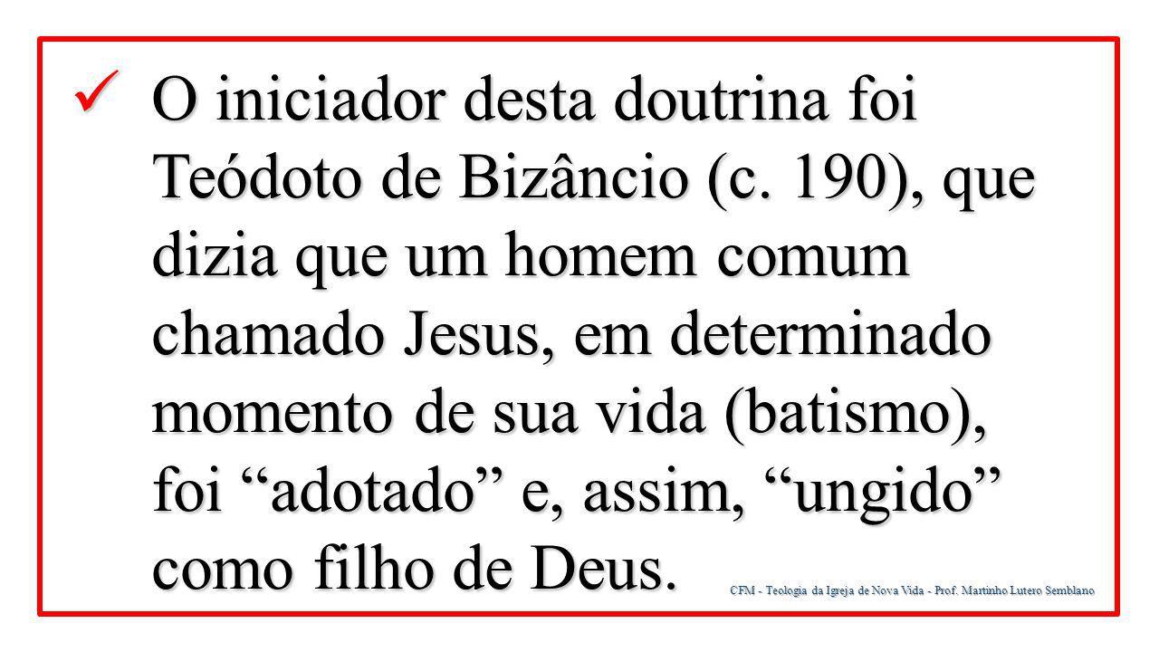 CFM - Teologia da Igreja de Nova Vida - Prof. Martinho Lutero Semblano O iniciador desta doutrina foi Teódoto de Bizâncio (c. 190), que dizia que um h