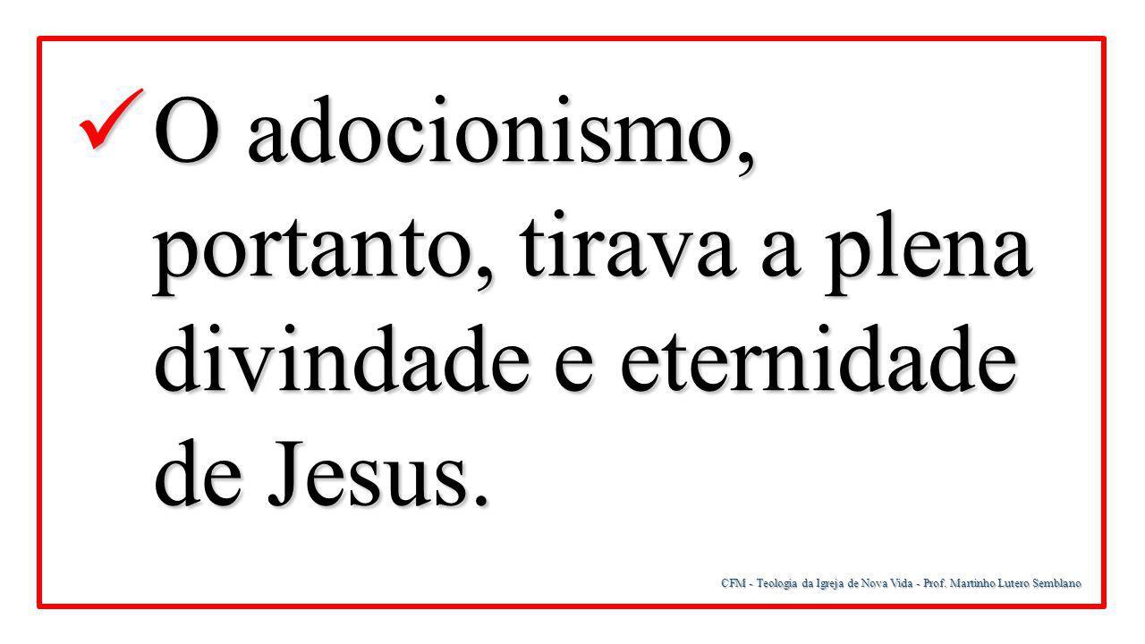 CFM - Teologia da Igreja de Nova Vida - Prof. Martinho Lutero Semblano O adocionismo, portanto, tirava a plena divindade e eternidade de Jesus. O adoc