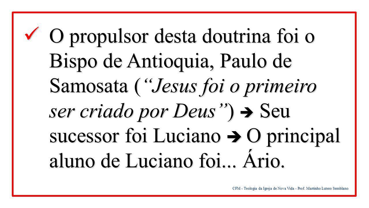 """CFM - Teologia da Igreja de Nova Vida - Prof. Martinho Lutero Semblano O propulsor desta doutrina foi o Bispo de Antioquia, Paulo de Samosata (""""Jesus"""