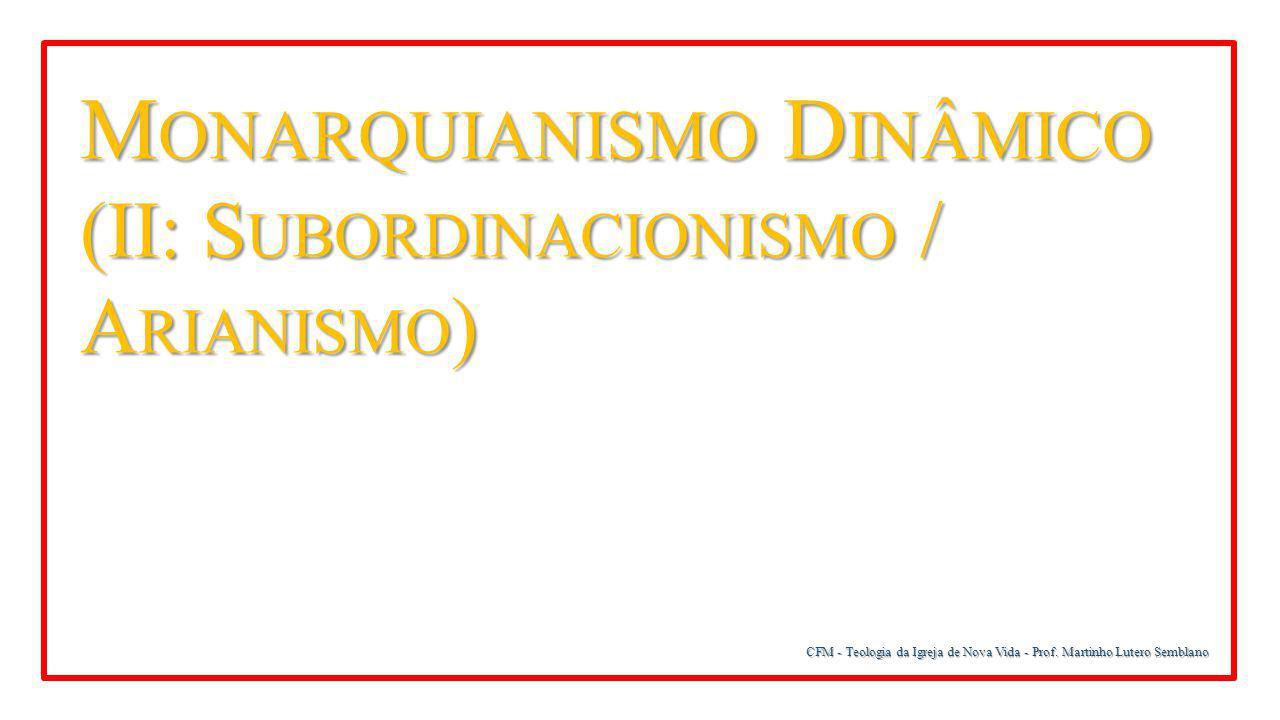 CFM - Teologia da Igreja de Nova Vida - Prof. Martinho Lutero Semblano M ONARQUIANISMO D INÂMICO (II: S UBORDINACIONISMO / A RIANISMO )