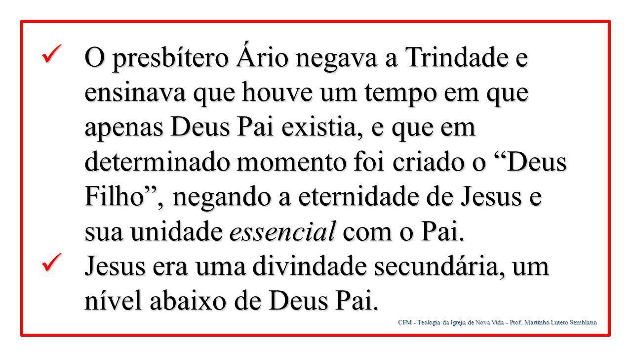 CFM - Teologia da Igreja de Nova Vida - Prof. Martinho Lutero Semblano O presbítero Ário negava a Trindade e ensinava que houve um tempo em que apenas
