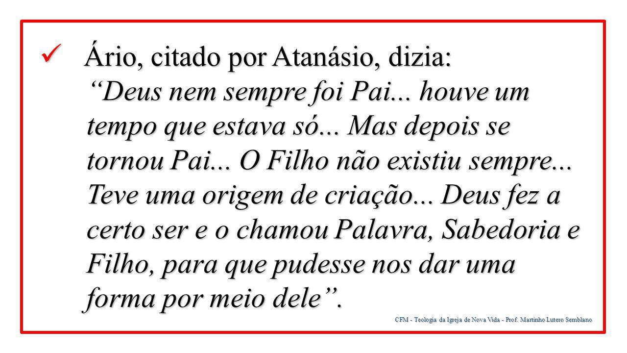 """CFM - Teologia da Igreja de Nova Vida - Prof. Martinho Lutero Semblano Ário, citado por Atanásio, dizia: Ário, citado por Atanásio, dizia: """"Deus nem s"""