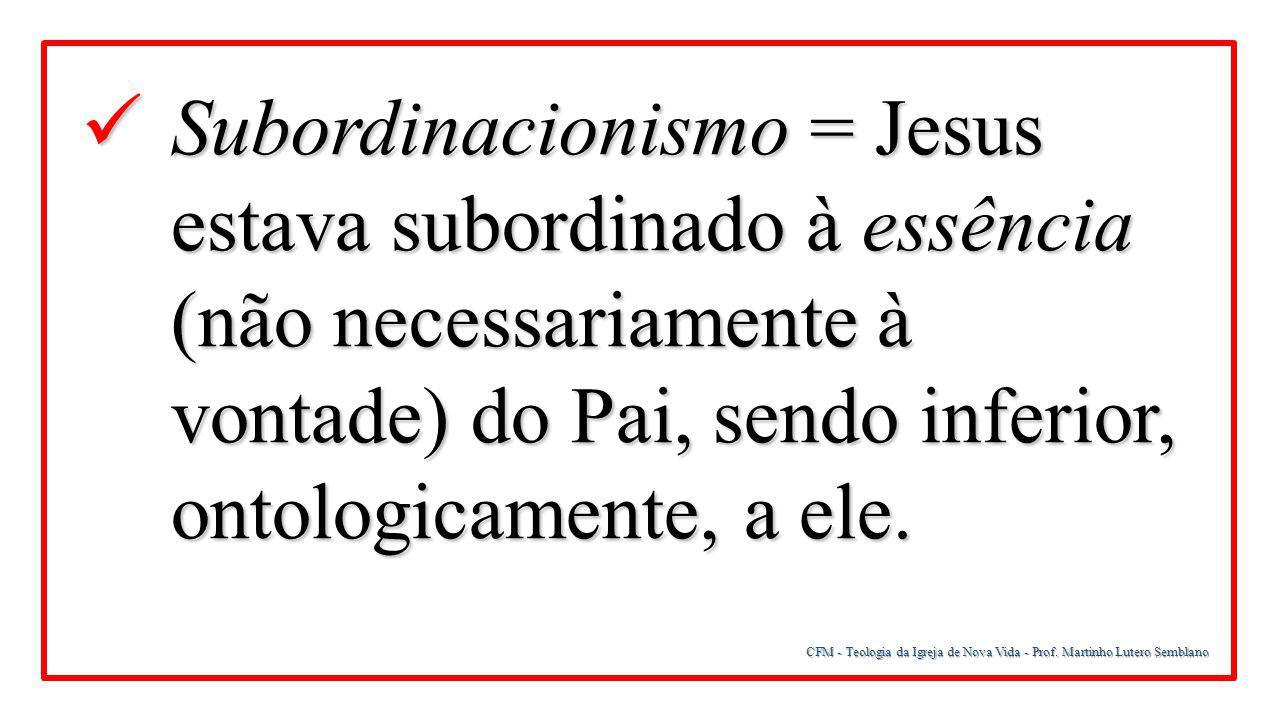 CFM - Teologia da Igreja de Nova Vida - Prof. Martinho Lutero Semblano Subordinacionismo = Jesus estava subordinado à essência (não necessariamente à