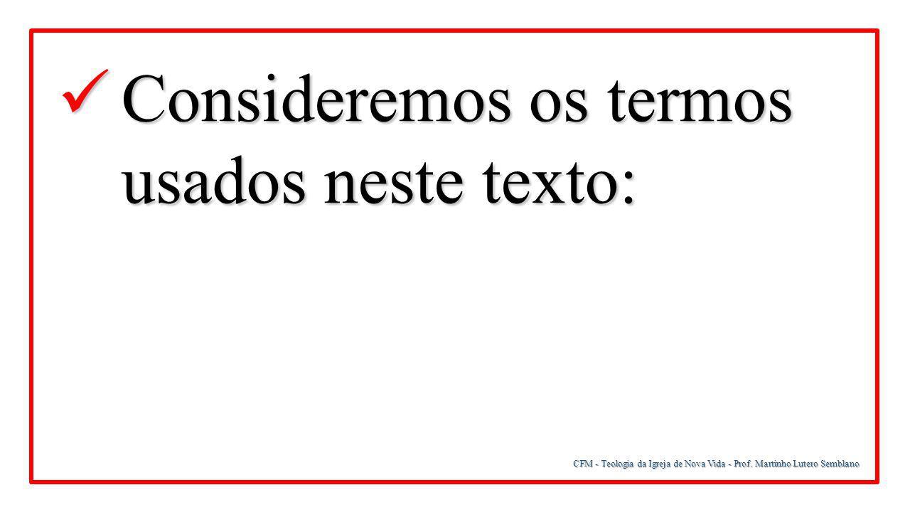 CFM - Teologia da Igreja de Nova Vida - Prof. Martinho Lutero Semblano Consideremos os termos usados neste texto: Consideremos os termos usados neste