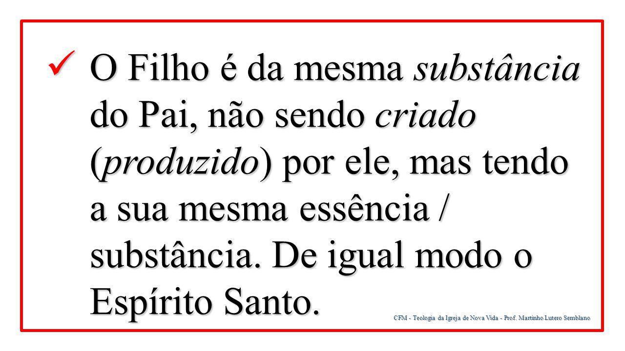 CFM - Teologia da Igreja de Nova Vida - Prof. Martinho Lutero Semblano O Filho é da mesma substância do Pai, não sendo criado (produzido) por ele, mas