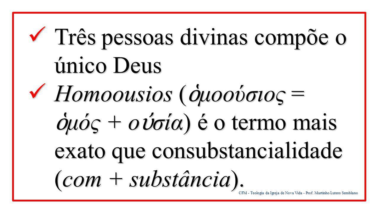 CFM - Teologia da Igreja de Nova Vida - Prof. Martinho Lutero Semblano Três pessoas divinas compõe o único Deus Três pessoas divinas compõe o único De