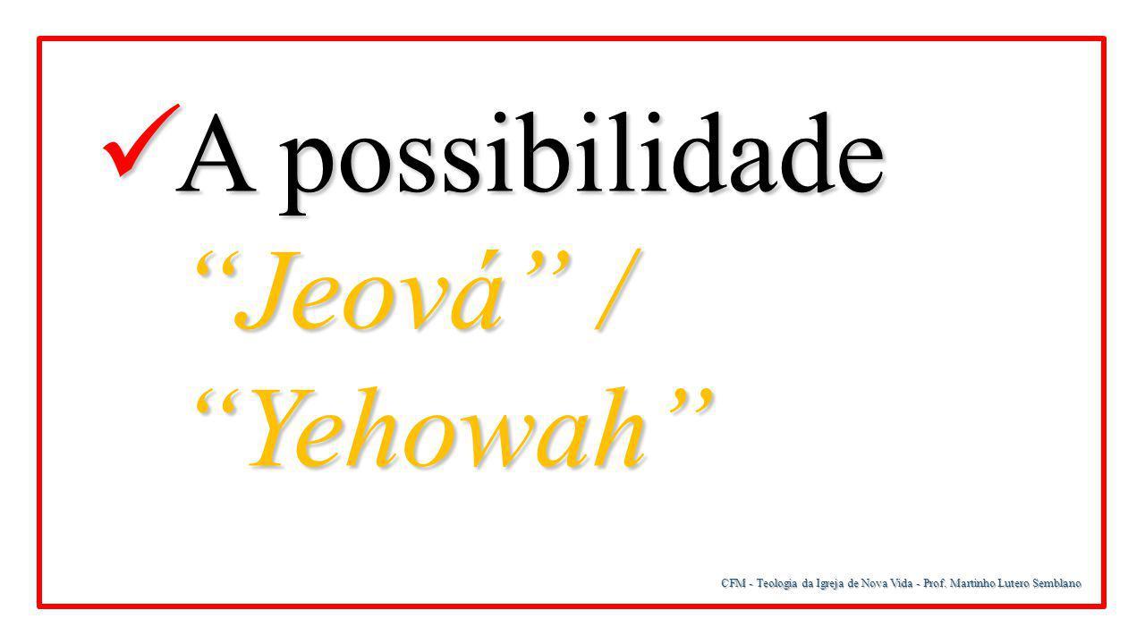 """CFM - Teologia da Igreja de Nova Vida - Prof. Martinho Lutero Semblano A possibilidade """"Jeová"""" / """"Yehowah"""" A possibilidade """"Jeová"""" / """"Yehowah"""""""