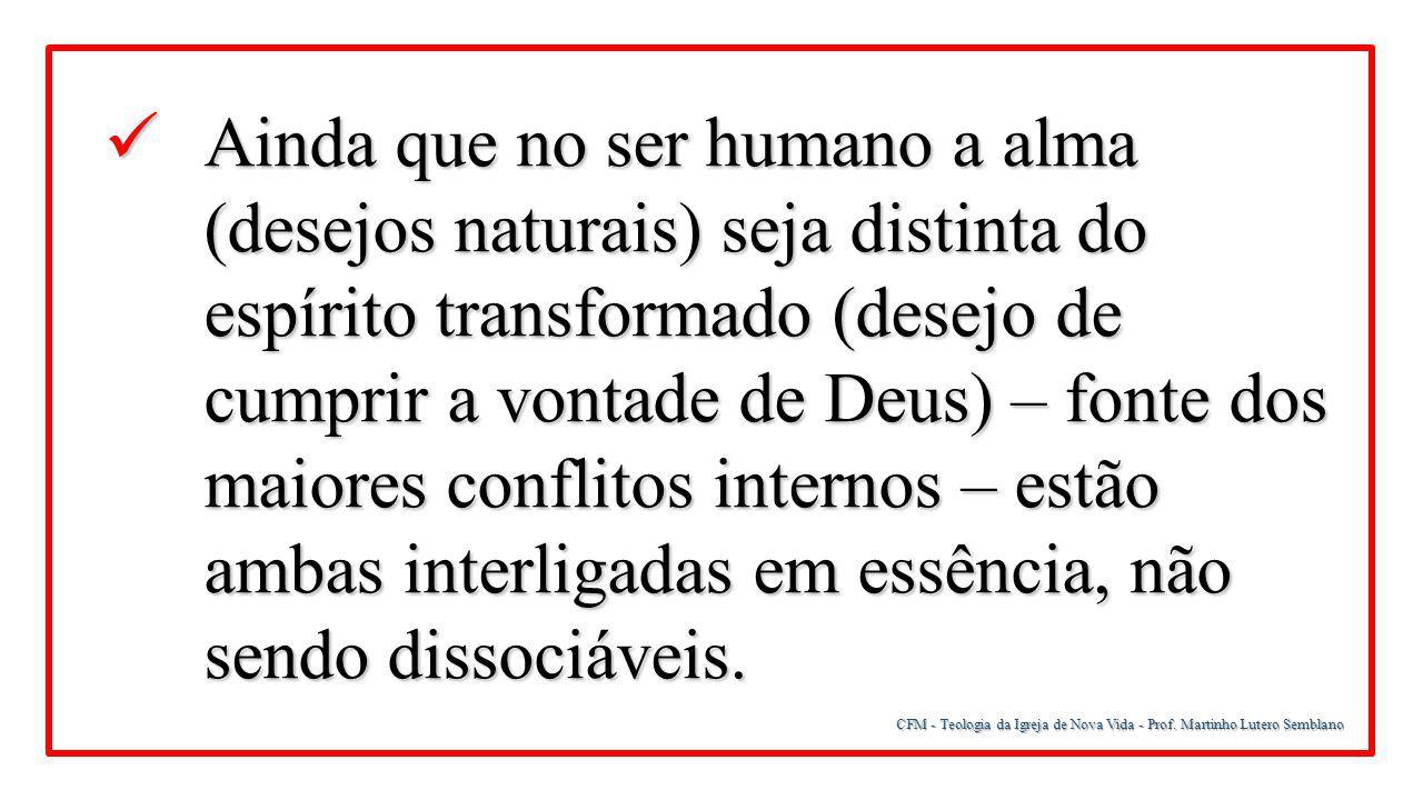 CFM - Teologia da Igreja de Nova Vida - Prof. Martinho Lutero Semblano Ainda que no ser humano a alma (desejos naturais) seja distinta do espírito tra