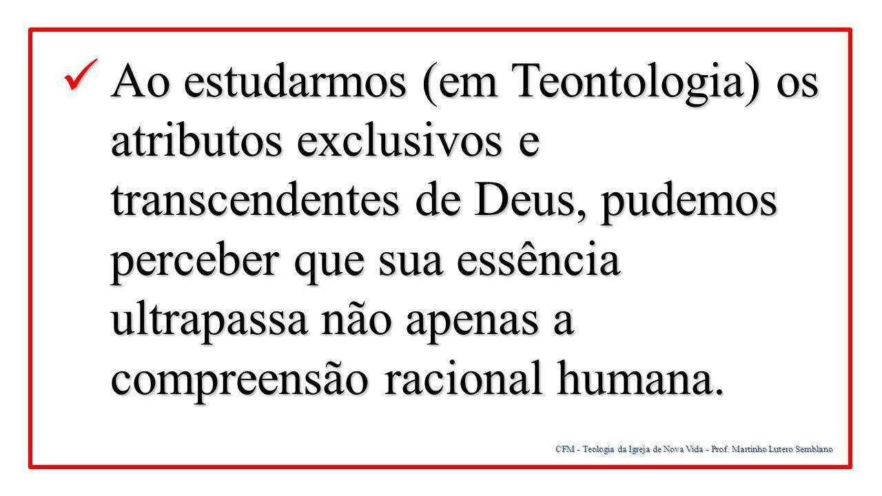 CFM - Teologia da Igreja de Nova Vida - Prof. Martinho Lutero Semblano Ao estudarmos (em Teontologia) os atributos exclusivos e transcendentes de Deus