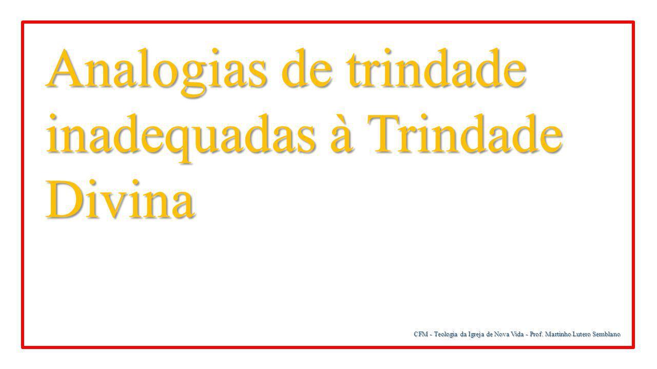 CFM - Teologia da Igreja de Nova Vida - Prof. Martinho Lutero Semblano Analogias de trindade inadequadas à Trindade Divina