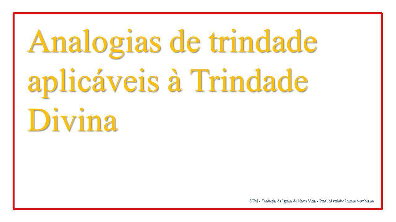CFM - Teologia da Igreja de Nova Vida - Prof. Martinho Lutero Semblano Analogias de trindade aplicáveis à Trindade Divina