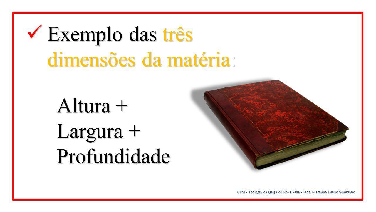 CFM - Teologia da Igreja de Nova Vida - Prof. Martinho Lutero Semblano Exemplo das três dimensões da matéria: Exemplo das três dimensões da matéria: A