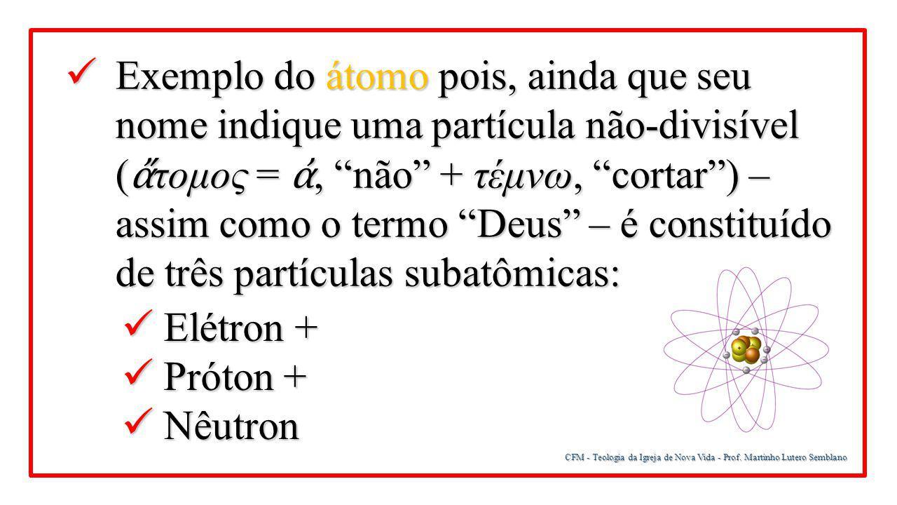 CFM - Teologia da Igreja de Nova Vida - Prof. Martinho Lutero Semblano Exemplo do átomo pois, ainda que seu nome indique uma partícula não-divisível (