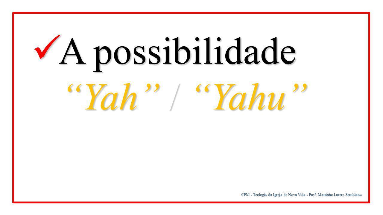 """CFM - Teologia da Igreja de Nova Vida - Prof. Martinho Lutero Semblano A possibilidade A possibilidade """"Yah"""" / """"Yahu"""" """"Yah"""" / """"Yahu"""""""