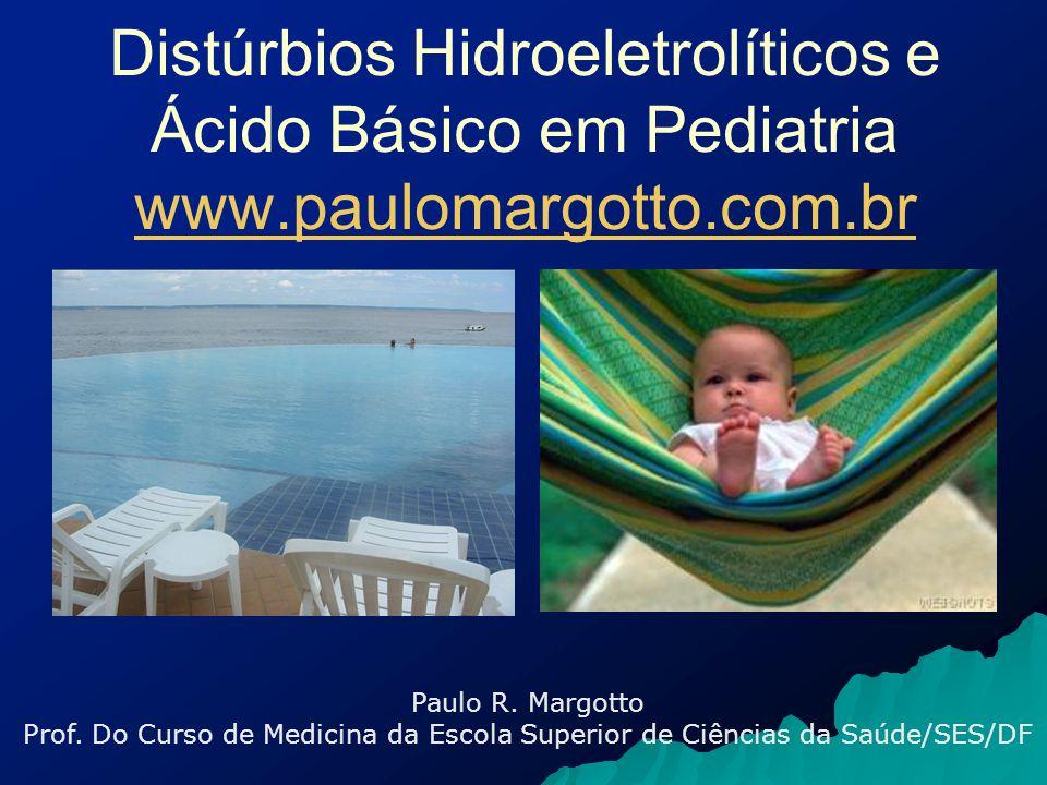 Distúrbios Hidroeletrolíticos e Ácido Básico em Pediatria Desidratação   Conceito: Diminuição dos fluidos orgânicos clinicamente avaliável e tratável Causa mais comum: diarréia   Desidratação por diarréia: Grande quantidade de suco gástrico é lançada na luz gastrointestinal: 10 – 12% do peso em lactentes 90 – 95% são reabsorvidos Déficits numa diarréia intensa (Darrow) em mEq/Kg Na: 9,5Cl - : 9,2K + : 10,4 Margotto, PR ESCS/ SES/DF