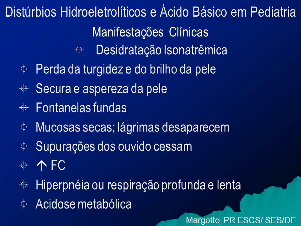 Distúrbios Hidroeletrolíticos e Ácido Básico em Pediatria Manifestações Clínicas   Desidratação Isonatrêmica   Perda da turgidez e do brilho da pele   Secura e aspereza da pele   Fontanelas fundas   Mucosas secas; lágrimas desaparecem   Supurações dos ouvido cessam    FC   Hiperpnéia ou respiração profunda e lenta   Acidose metabólica Margotto, PR ESCS/ SES/DF