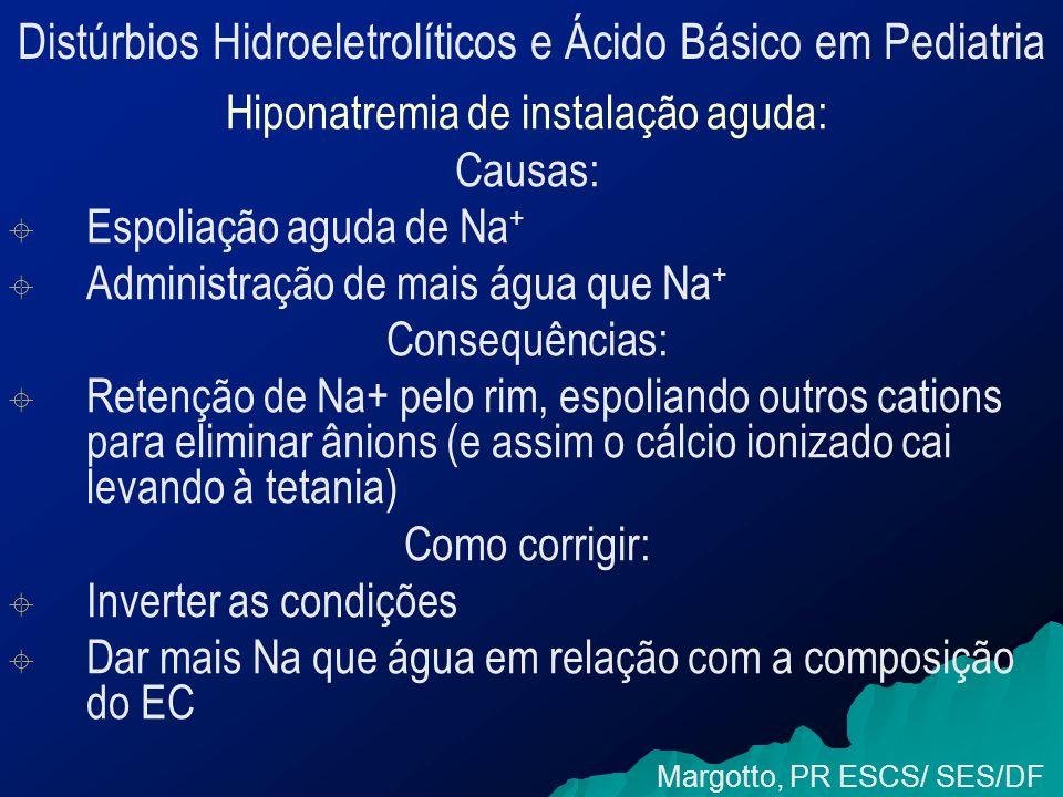 Distúrbios Hidroeletrolíticos e Ácido Básico em Pediatria Hiponatremia de instalação aguda: Causas:   Espoliação aguda de Na +   Administração de mais água que Na + Consequências:   Retenção de Na+ pelo rim, espoliando outros cations para eliminar ânions (e assim o cálcio ionizado cai levando à tetania) Como corrigir:   Inverter as condições   Dar mais Na que água em relação com a composição do EC Margotto, PR ESCS/ SES/DF