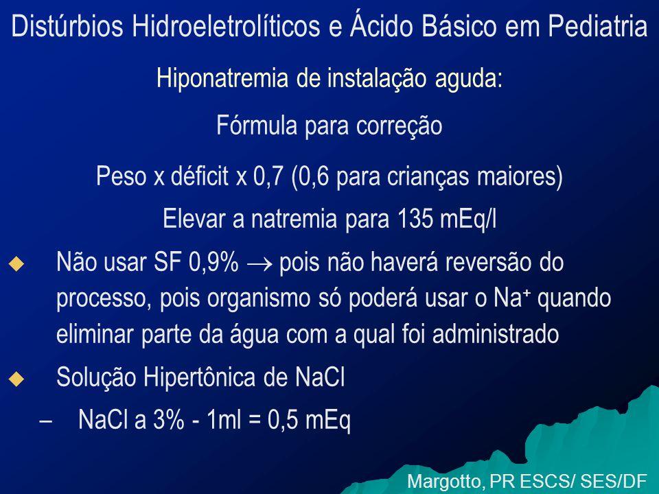 Distúrbios Hidroeletrolíticos e Ácido Básico em Pediatria Hiponatremia de instalação aguda: Fórmula para correção Peso x déficit x 0,7 (0,6 para crianças maiores) Elevar a natremia para 135 mEq/l   Não usar SF 0,9%  pois não haverá reversão do processo, pois organismo só poderá usar o Na + quando eliminar parte da água com a qual foi administrado   Solução Hipertônica de NaCl – –NaCl a 3% - 1ml = 0,5 mEq Margotto, PR ESCS/ SES/DF