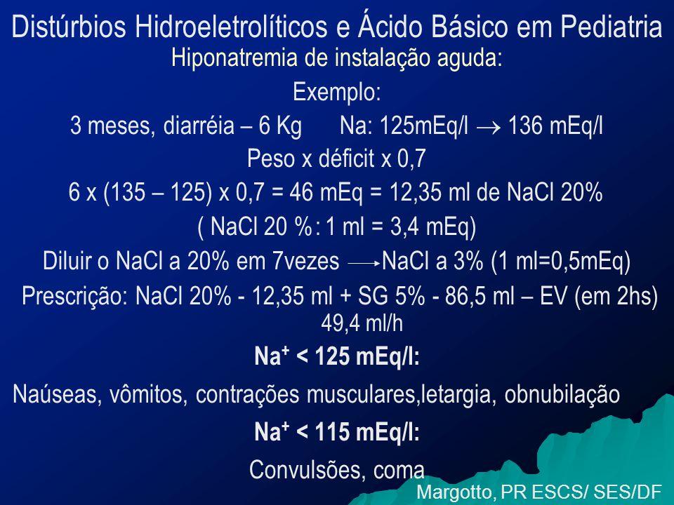 Distúrbios Hidroeletrolíticos e Ácido Básico em Pediatria Hiponatremia de instalação aguda: Exemplo: 3 meses, diarréia – 6 Kg Na: 125mEq/l  136 mEq/l Peso x déficit x 0,7 6 x (135 – 125) x 0,7 = 46 mEq = 12,35 ml de NaCl 20% ( NaCl 20 %: 1 ml = 3,4 mEq) Diluir o NaCl a 20% em 7vezes NaCl a 3% (1 ml=0,5mEq) Prescrição: NaCl 20% - 12,35 ml + SG 5% - 86,5 ml – EV (em 2hs) 49,4 ml/h Na + < 125 mEq/l: Naúseas, vômitos, contrações musculares,letargia, obnubilação Na + < 115 mEq/l: Convulsões, coma Margotto, PR ESCS/ SES/DF