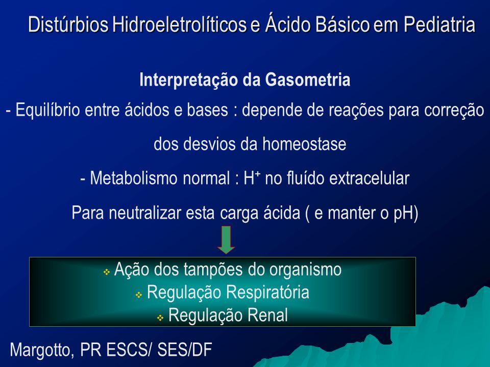 Interpretação da Gasometria - Equilíbrio entre ácidos e bases : depende de reações para correção dos desvios da homeostase - Metabolismo normal : H + no fluído extracelular Para neutralizar esta carga ácida ( e manter o pH)  Ação dos tampões do organismo  Regulação Respiratória  Regulação Renal Margotto, PR ESCS/ SES/DF