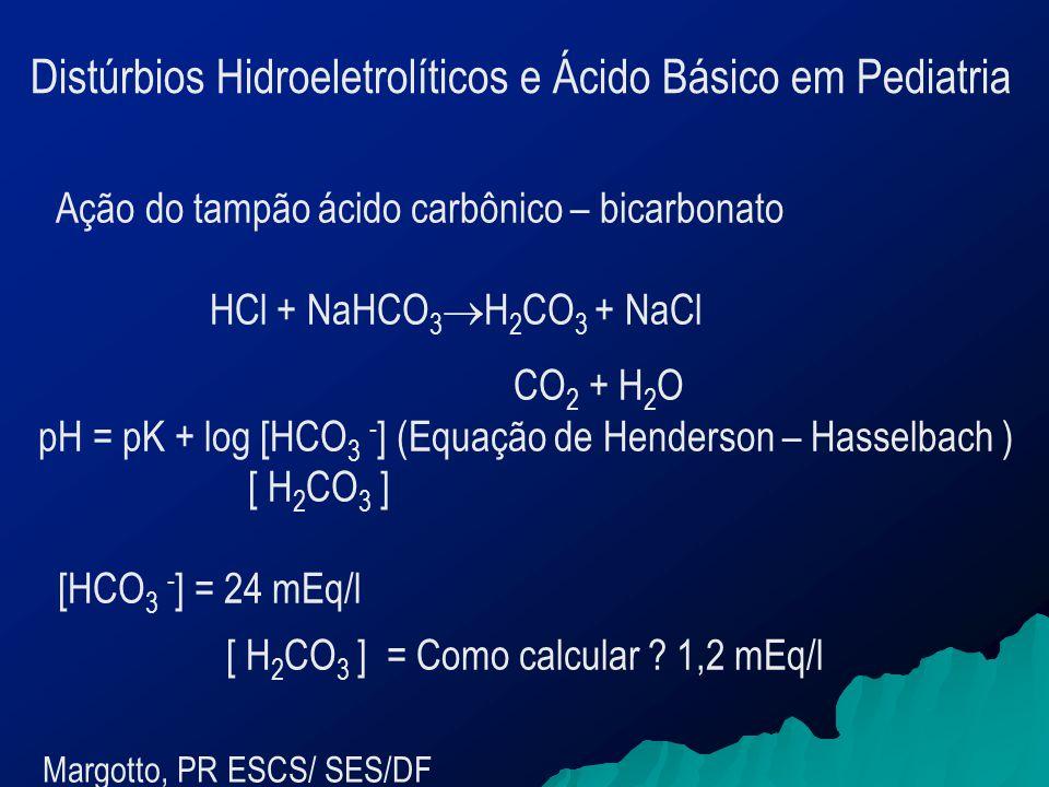 Ação do tampão ácido carbônico – bicarbonato HCl + NaHCO 3  H 2 CO 3 + NaCl CO 2 + H 2 O pH = pK + log [HCO 3 - ] (Equação de Henderson – Hasselbach ) [ H 2 CO 3 ] [HCO 3 - ] = 24 mEq/l [ H 2 CO 3 ] = Como calcular .