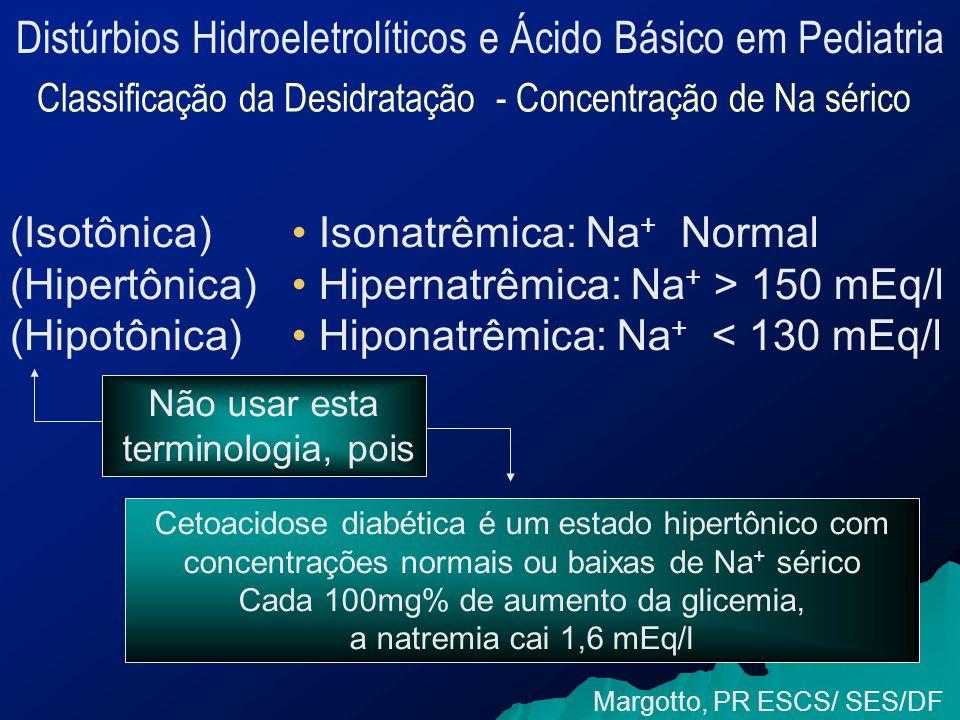 Distúrbios Hidroeletrolíticos e Ácido Básico em Pediatria Classificação da Desidratação - Concentração de Na sérico Margotto, PR ESCS/ SES/DF Isonatrêmica: Na + Normal Hipernatrêmica: Na + > 150 mEq/l Hiponatrêmica: Na + < 130 mEq/l (Isotônica) (Hipertônica) (Hipotônica) Não usar esta terminologia, pois Cetoacidose diabética é um estado hipertônico com concentrações normais ou baixas de Na + sérico Cada 100mg% de aumento da glicemia, a natremia cai 1,6 mEq/l
