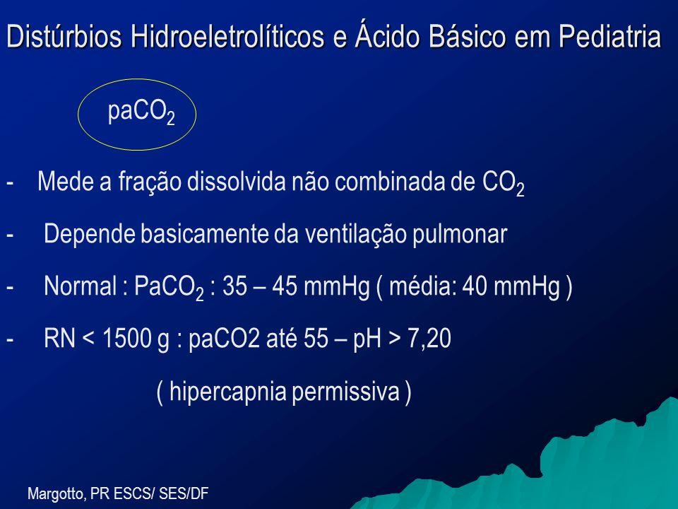 Distúrbios Hidroeletrolíticos e Ácido Básico em Pediatria Margotto, PR ESCS/ SES/DF -Mede a fração dissolvida não combinada de CO 2 - Depende basicamente da ventilação pulmonar - Normal : PaCO 2 : 35 – 45 mmHg ( média: 40 mmHg ) - RN 7,20 ( hipercapnia permissiva ) paCO 2