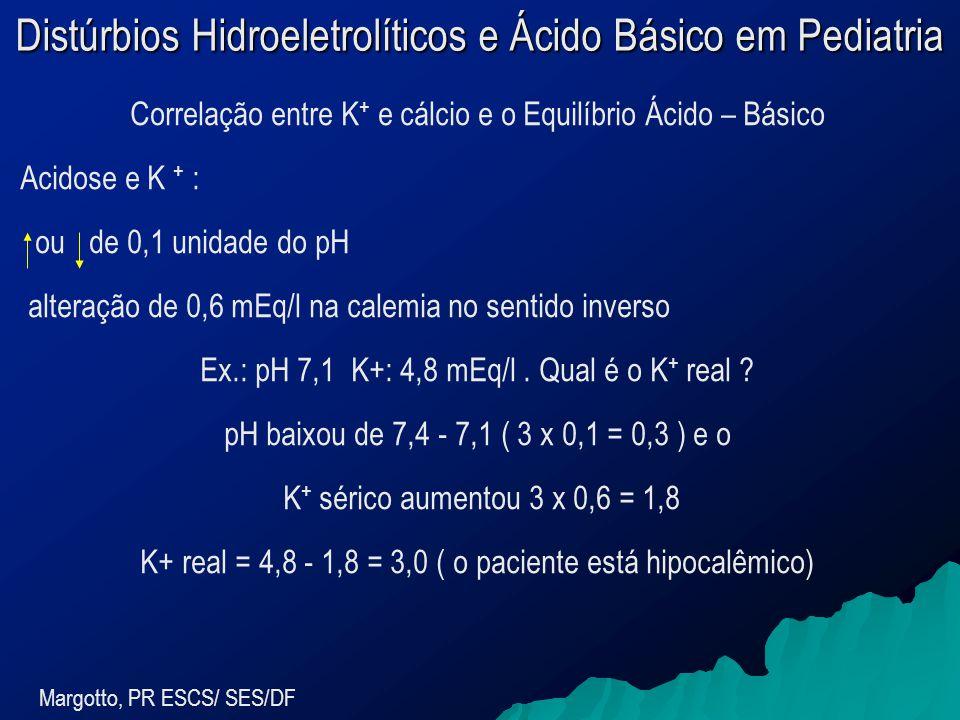 Distúrbios Hidroeletrolíticos e Ácido Básico em Pediatria Margotto, PR ESCS/ SES/DF Correlação entre K + e cálcio e o Equilíbrio Ácido – Básico Acidose e K + : ou de 0,1 unidade do pH alteração de 0,6 mEq/l na calemia no sentido inverso Ex.: pH 7,1 K+: 4,8 mEq/l.