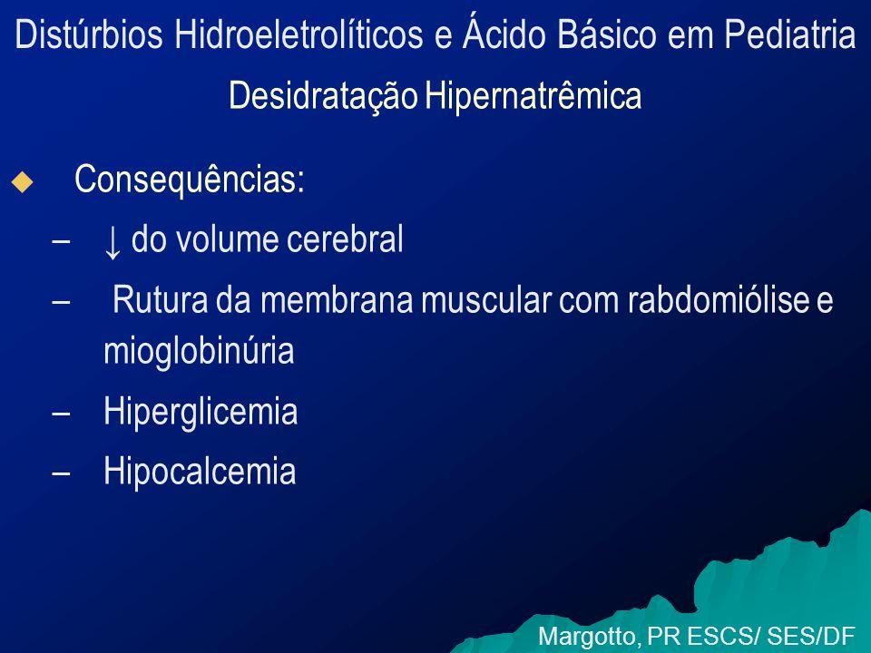 Distúrbios Hidroeletrolíticos e Ácido Básico em Pediatria Margotto, PR ESCS/ SES/DF Envio de sinais de carência de água ↓ Osmolaridade Ordem para reter água (retendo Na + ) Urina (quase assódica) Reação de Desidratação de Peters Para eliminar ânions, o rim passa a contar com K + (apenas 8% do total de K+ do corpo têm grande mobilidade) Organismo tem de apelar para outros cátions; Ca ++ - Na urinário desaparecendo - Excerção de K + declinando -Síntese de NH 3 ↓ na diarréia IC EC Água