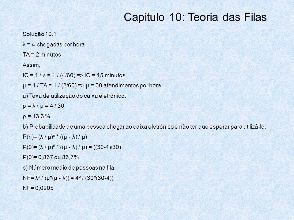 Solução 10.1 λ = 4 chegadas por hora TA = 2 minutos Assim, IC = 1 / λ = 1 / (4/60) => IC = 15 minutos μ = 1 / TA = 1 / (2/60) => μ = 30 atendimentos p