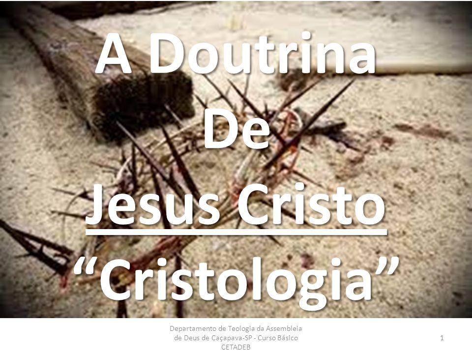 TERCEIRA AULA Departamento de Teologia da Assembleia de Deus de Caçapava-SP - Curso Básico CETADEB 1 A Doutrina De Jesus Cristo Cristologia