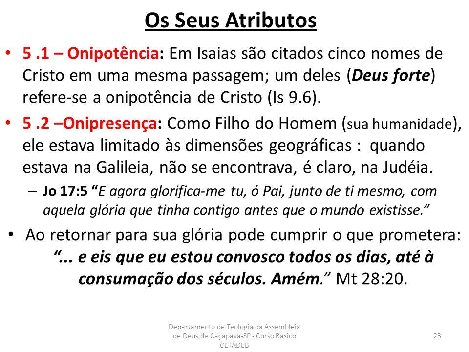Os Seus Atributos 5.1 – Onipotência: Em Isaias são citados cinco nomes de Cristo em uma mesma passagem; um deles (Deus forte) refere-se a onipotência de Cristo (Is 9.6).