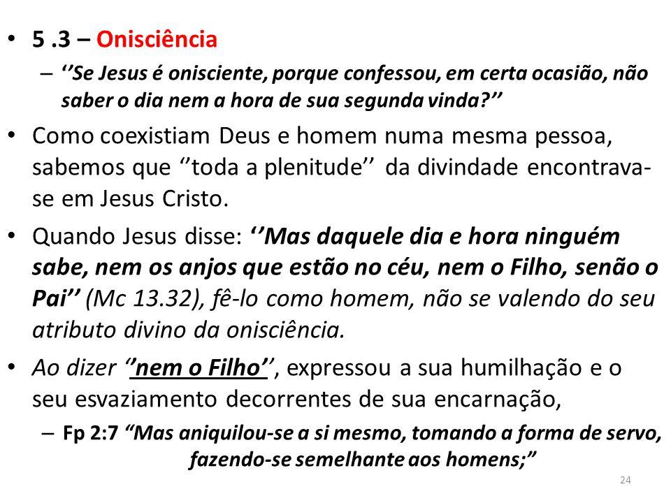 5.3 – Onisciência – ''Se Jesus é onisciente, porque confessou, em certa ocasião, não saber o dia nem a hora de sua segunda vinda '' Como coexistiam Deus e homem numa mesma pessoa, sabemos que ''toda a plenitude'' da divindade encontrava- se em Jesus Cristo.