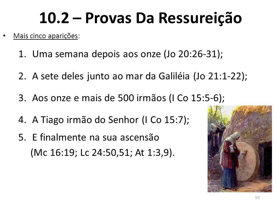 10.2 – Provas Da Ressureição Mais cinco aparições: 1.Uma semana depois aos onze (Jo 20:26-31); 2.A sete deles junto ao mar da Galiléia (Jo 21:1-22); 3.Aos onze e mais de 500 irmãos (I Co 15:5-6); 4.A Tiago irmão do Senhor (I Co 15:7); 5.E finalmente na sua ascensão (Mc 16:19; Lc 24:50,51; At 1:3,9).